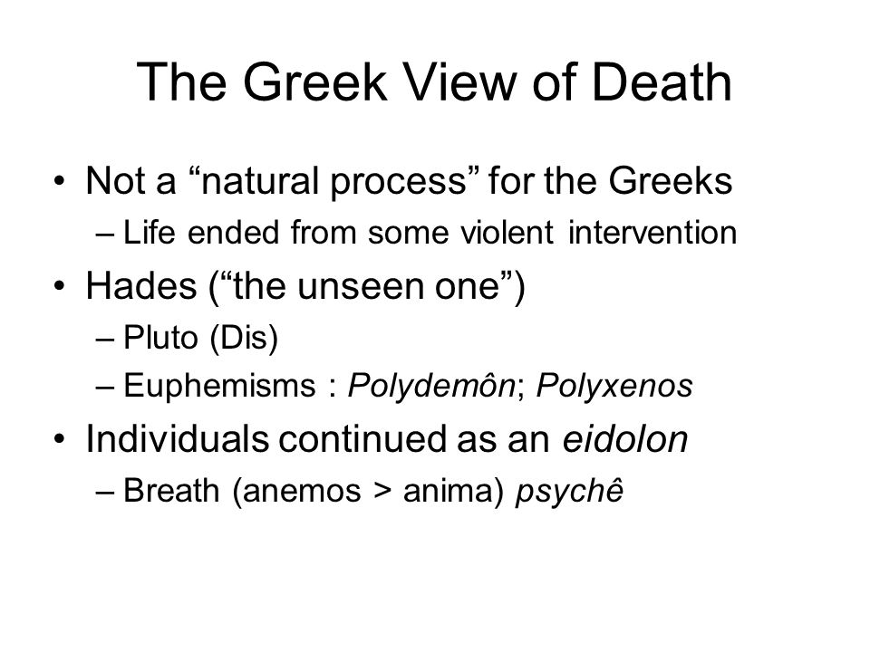 Not a natural process for the Greeks –Life ended from some violent intervention Hades ( the unseen one ) –Pluto (Dis) –Euphemisms : Polydemôn; Polyxenos Individuals continued as an eidolon –Breath (anemos > anima) psychê