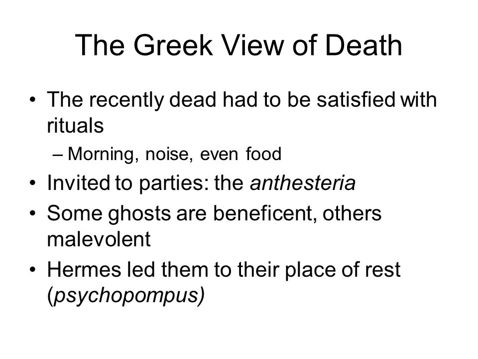 The Greek View of Death The recently dead had to be satisfied with rituals –Morning, noise, even food Invited to parties: the anthesteria Some ghosts are beneficent, others malevolent Hermes led them to their place of rest (psychopompus)