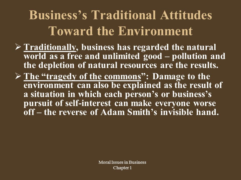 Business's Traditional Attitudes Toward the Environment  Traditionally, business has regarded the natural world as a free and unlimited good – pollution and the depletion of natural resources are the results.