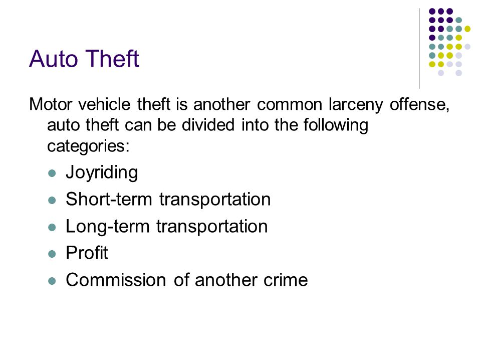 Auto Theft Motor vehicle theft is another common larceny offense, auto theft can be divided into the following categories: Joyriding Short-term transp