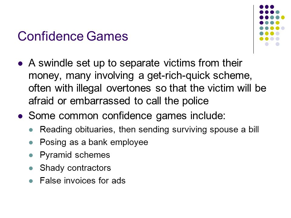 Confidence Games A swindle set up to separate victims from their money, many involving a get-rich-quick scheme, often with illegal overtones so that the victim will be afraid or embarrassed to call the police Some common confidence games include: Reading obituaries, then sending surviving spouse a bill Posing as a bank employee Pyramid schemes Shady contractors False invoices for ads