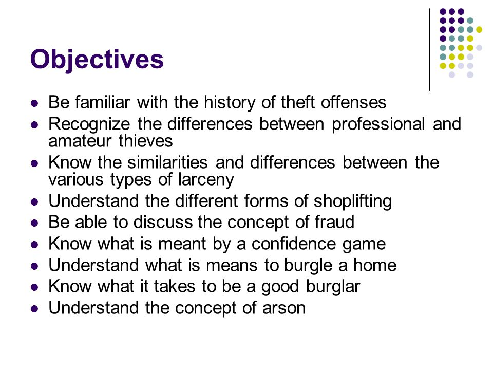 Objectives Be familiar with the history of theft offenses Recognize the differences between professional and amateur thieves Know the similarities and differences between the various types of larceny Understand the different forms of shoplifting Be able to discuss the concept of fraud Know what is meant by a confidence game Understand what is means to burgle a home Know what it takes to be a good burglar Understand the concept of arson