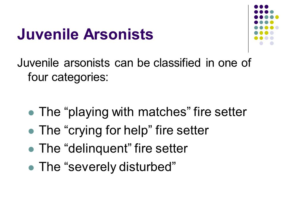 Juvenile Arsonists Juvenile arsonists can be classified in one of four categories: The playing with matches fire setter The crying for help fire setter The delinquent fire setter The severely disturbed