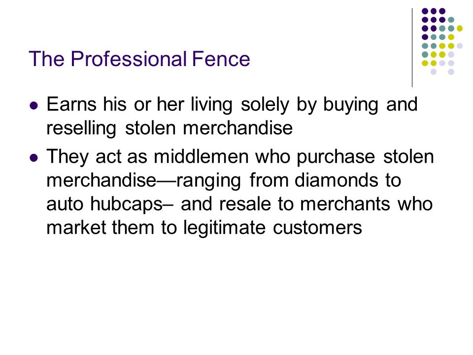 The Professional Fence Earns his or her living solely by buying and reselling stolen merchandise They act as middlemen who purchase stolen merchandise—ranging from diamonds to auto hubcaps– and resale to merchants who market them to legitimate customers