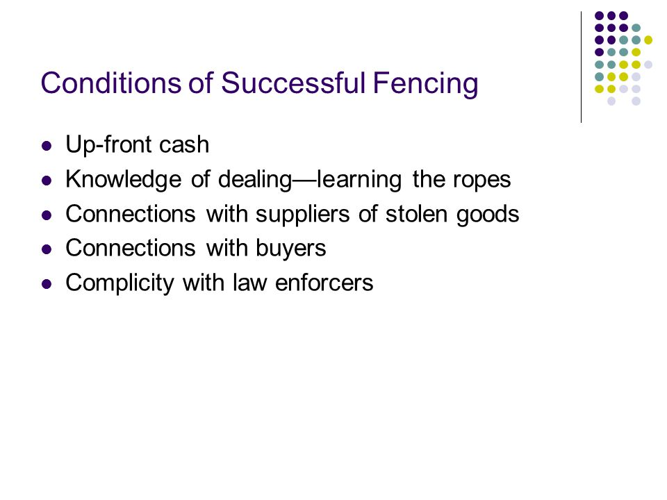 Conditions of Successful Fencing Up-front cash Knowledge of dealing—learning the ropes Connections with suppliers of stolen goods Connections with buyers Complicity with law enforcers