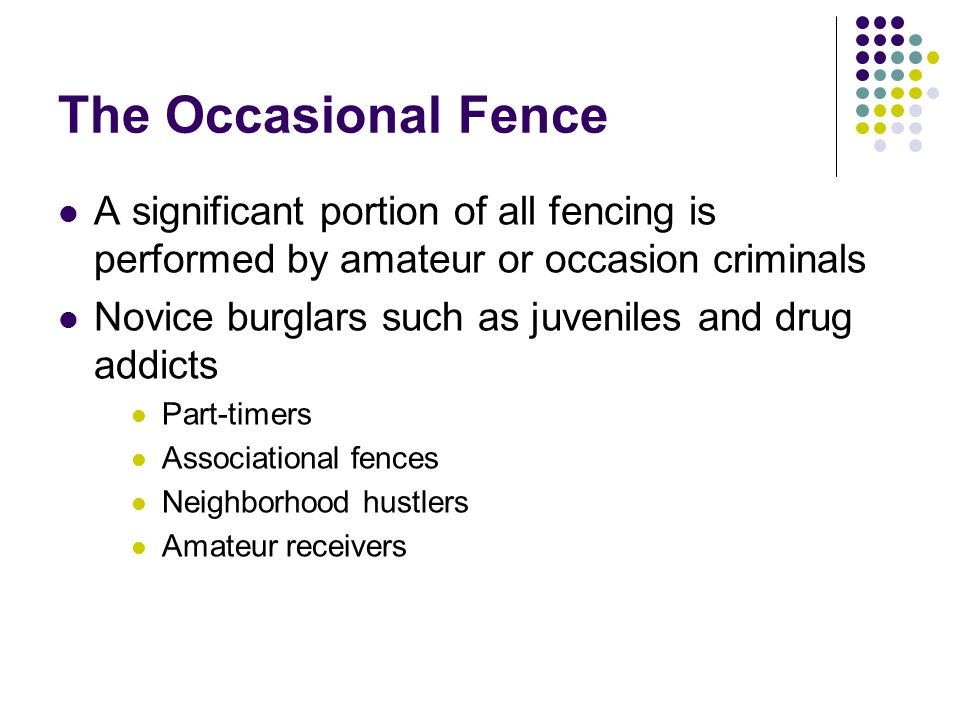 The Occasional Fence A significant portion of all fencing is performed by amateur or occasion criminals Novice burglars such as juveniles and drug add