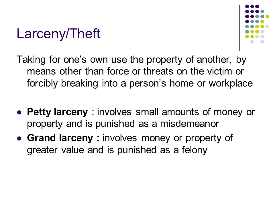 Larceny/Theft Taking for one's own use the property of another, by means other than force or threats on the victim or forcibly breaking into a person'
