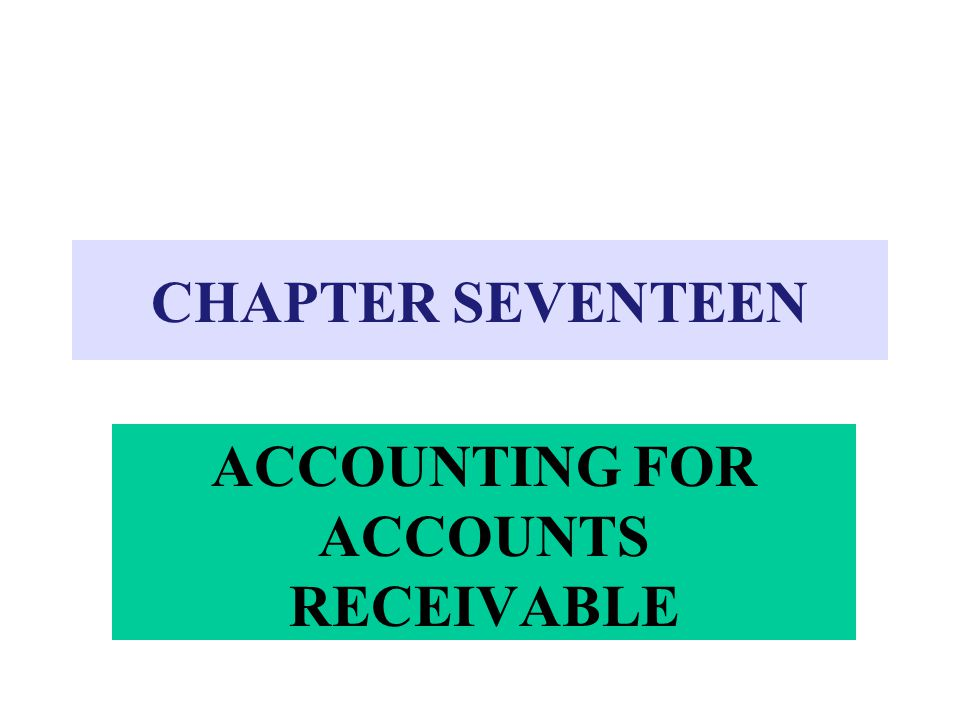 CHAPTER SEVENTEEN ACCOUNTING FOR ACCOUNTS RECEIVABLE