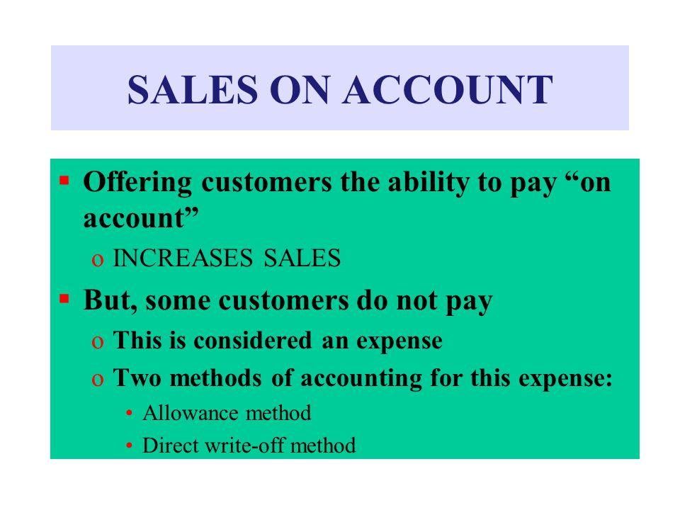 SALES ON ACCOUNT  Offering customers the ability to pay on account oINCREASES SALES  But, some customers do not pay oThis is considered an expense oTwo methods of accounting for this expense: Allowance method Direct write-off method