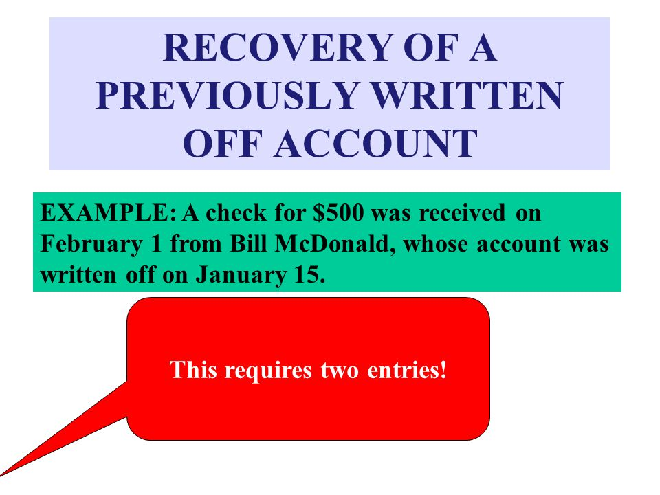 RECOVERY OF A PREVIOUSLY WRITTEN OFF ACCOUNT EXAMPLE: A check for $500 was received on February 1 from Bill McDonald, whose account was written off on January 15.