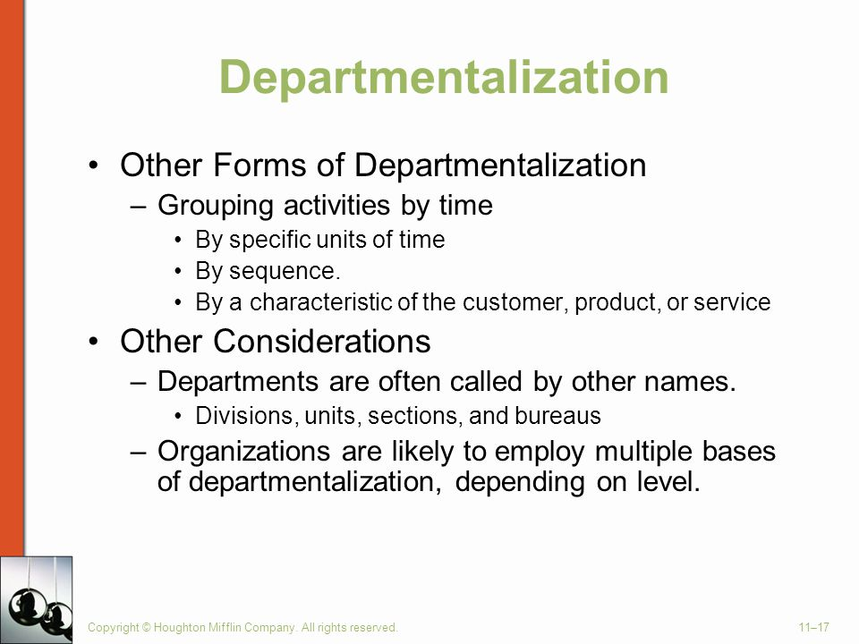 Copyright © Houghton Mifflin Company. All rights reserved.11–17 Departmentalization Other Forms of Departmentalization –Grouping activities by time By
