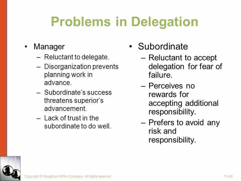 Copyright © Houghton Mifflin Company. All rights reserved.11–26 Problems in Delegation Manager –Reluctant to delegate. –Disorganization prevents plann