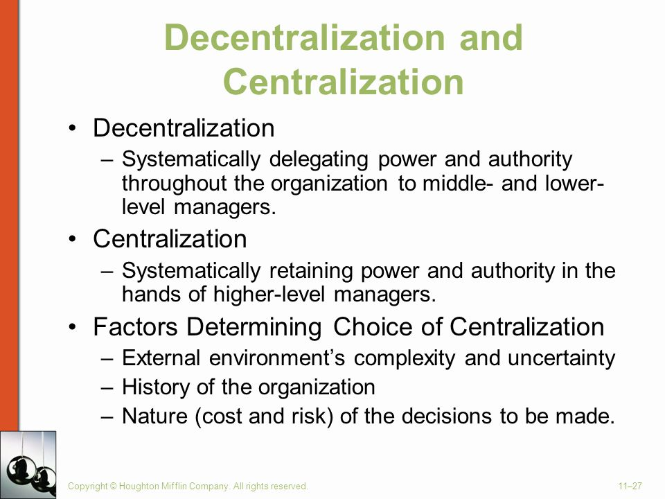 Copyright © Houghton Mifflin Company. All rights reserved.11–27 Decentralization and Centralization Decentralization –Systematically delegating power