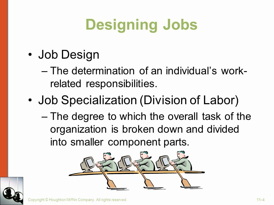 Copyright © Houghton Mifflin Company. All rights reserved.11–4 Designing Jobs Job Design –The determination of an individual's work- related responsib
