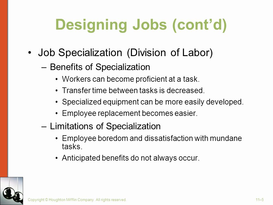 Copyright © Houghton Mifflin Company. All rights reserved.11–5 Designing Jobs (cont'd) Job Specialization (Division of Labor) –Benefits of Specializat