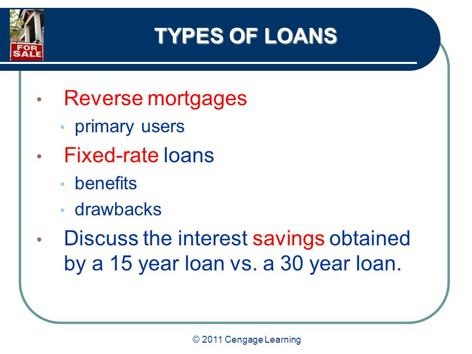 © 2011 Cengage Learning TYPES OF LOANS Reverse mortgages primary users Fixed-rate loans benefits drawbacks Discuss the interest savings obtained by a 15 year loan vs.