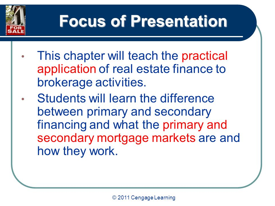 © 2011 Cengage Learning Focus of Presentation This chapter will teach the practical application of real estate finance to brokerage activities.