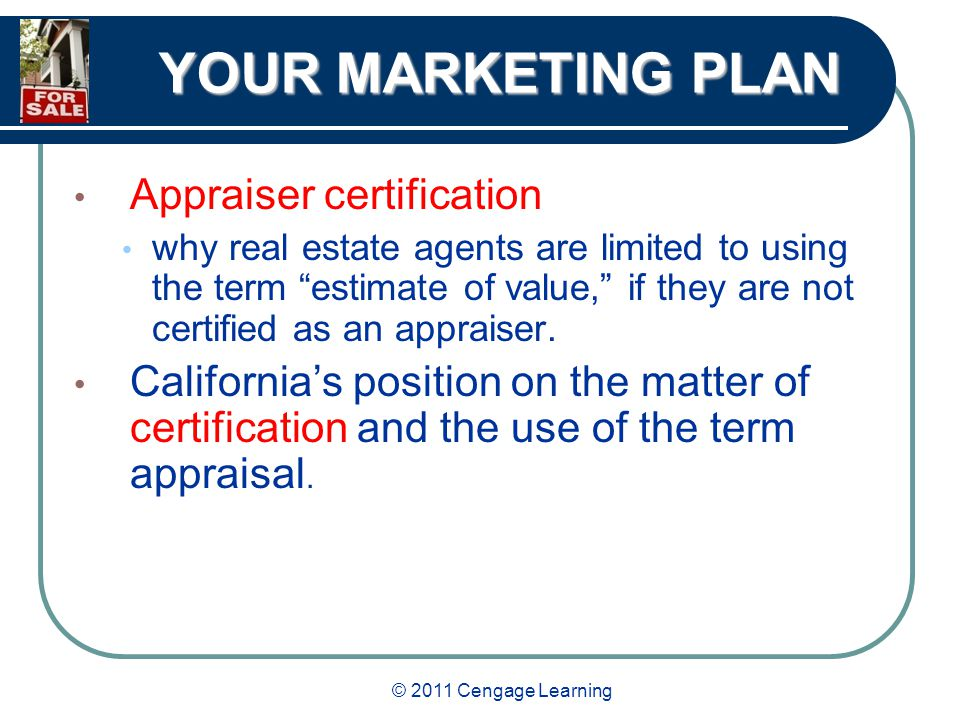 © 2011 Cengage Learning YOUR MARKETING PLAN Appraiser certification why real estate agents are limited to using the term estimate of value, if they are not certified as an appraiser.