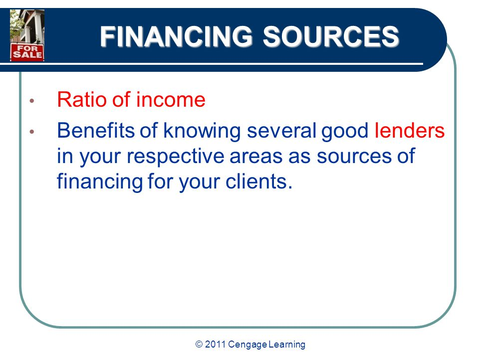 © 2011 Cengage Learning FINANCING SOURCES Ratio of income Benefits of knowing several good lenders in your respective areas as sources of financing for your clients.