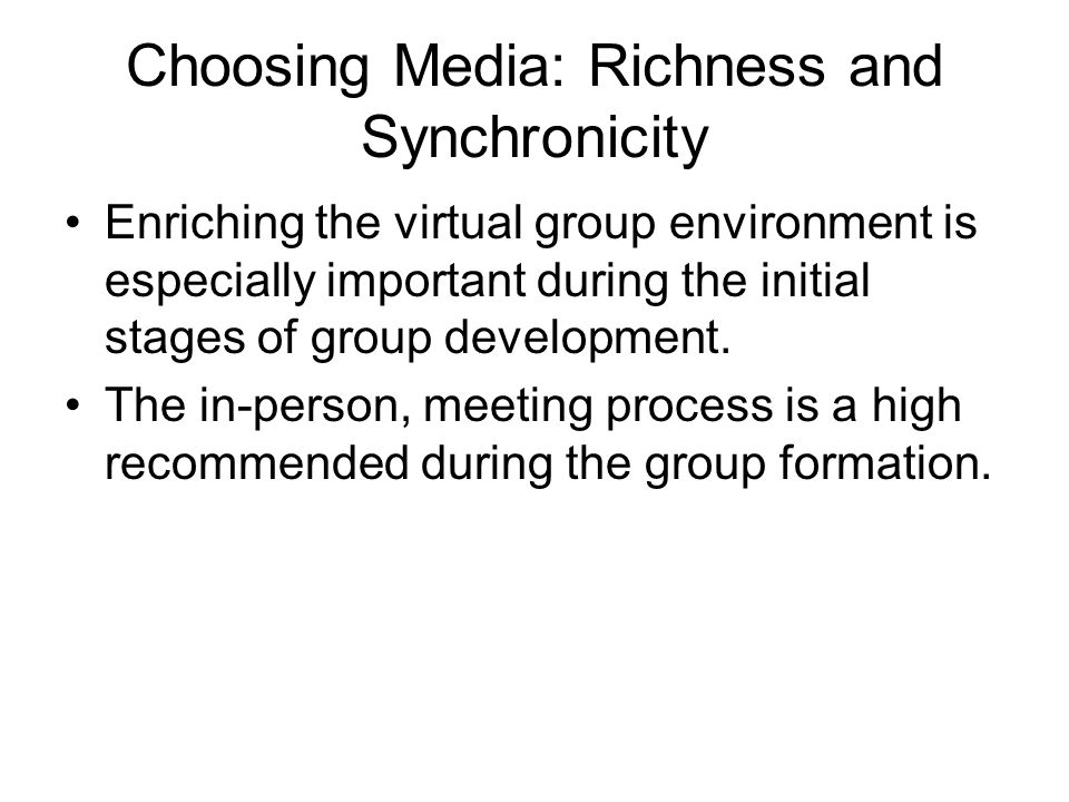 Choosing Media: Richness and Synchronicity Enriching the virtual group environment is especially important during the initial stages of group development.