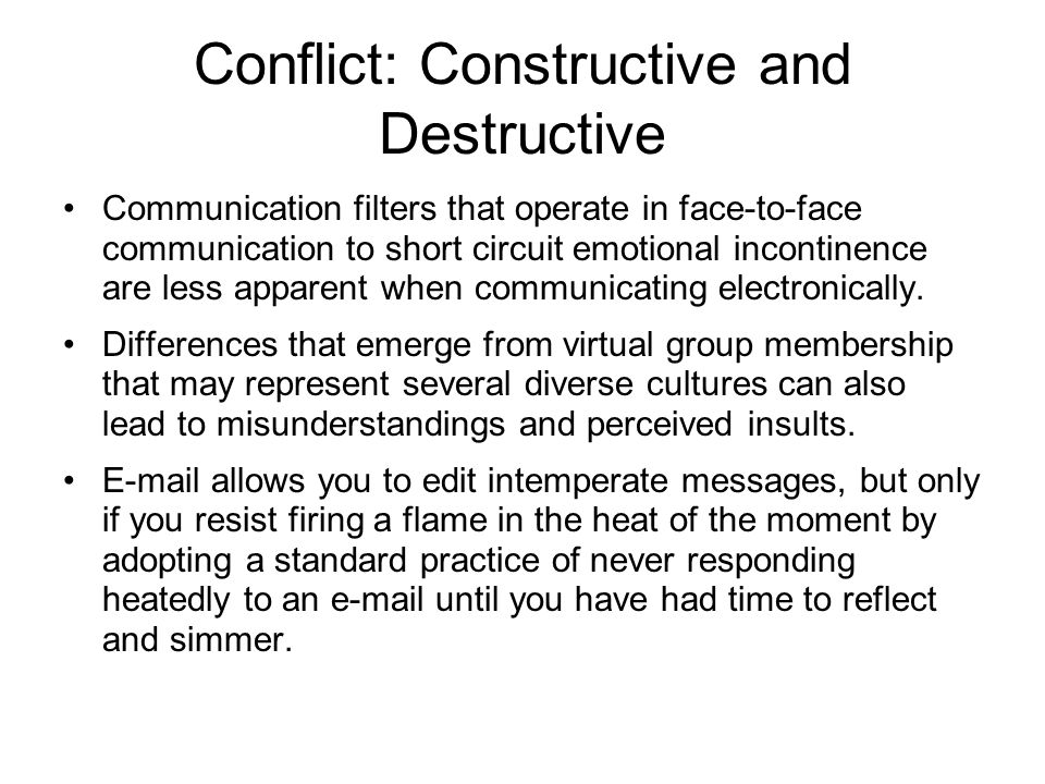 Conflict: Constructive and Destructive Communication filters that operate in face-to-face communication to short circuit emotional incontinence are less apparent when communicating electronically.