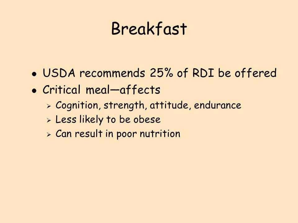 Should consist of minimum of l Milk, bread, or cereal and fruit  Cold cereal fortified with iron is an easy way to increase consumption of carbohydrates and iron l Can be optional or nontraditional foods l May be culturally driven