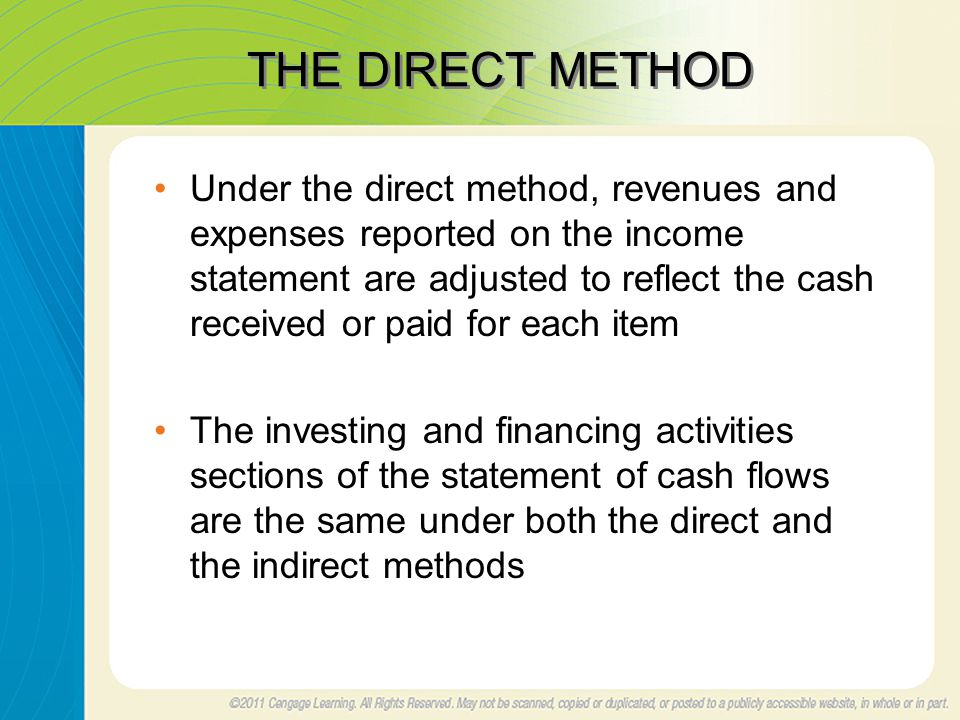 THE DIRECT METHOD Under the direct method, revenues and expenses reported on the income statement are adjusted to reflect the cash received or paid for each item The investing and financing activities sections of the statement of cash flows are the same under both the direct and the indirect methods