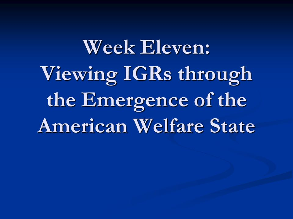 Objectives for Class Discuss the importance of welfare states Discuss the importance of welfare states Consider the American experience Consider the American experience Evolution of IGRs and federalism Evolution of IGRs and federalism Exercise in applying course concepts Exercise in applying course concepts