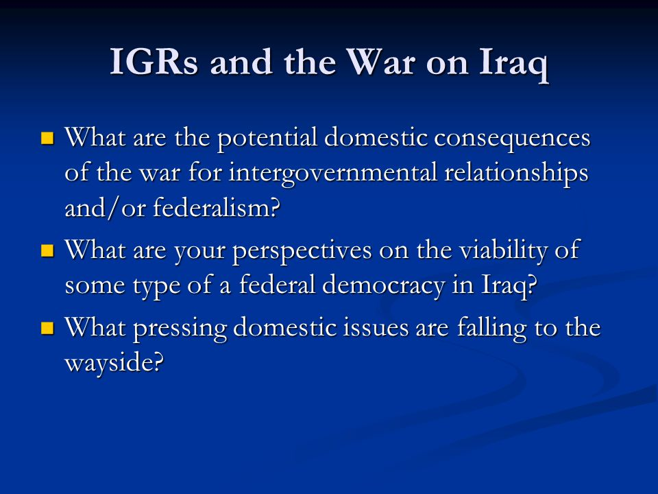 IGRs and the War on Iraq What are the potential domestic consequences of the war for intergovernmental relationships and/or federalism.
