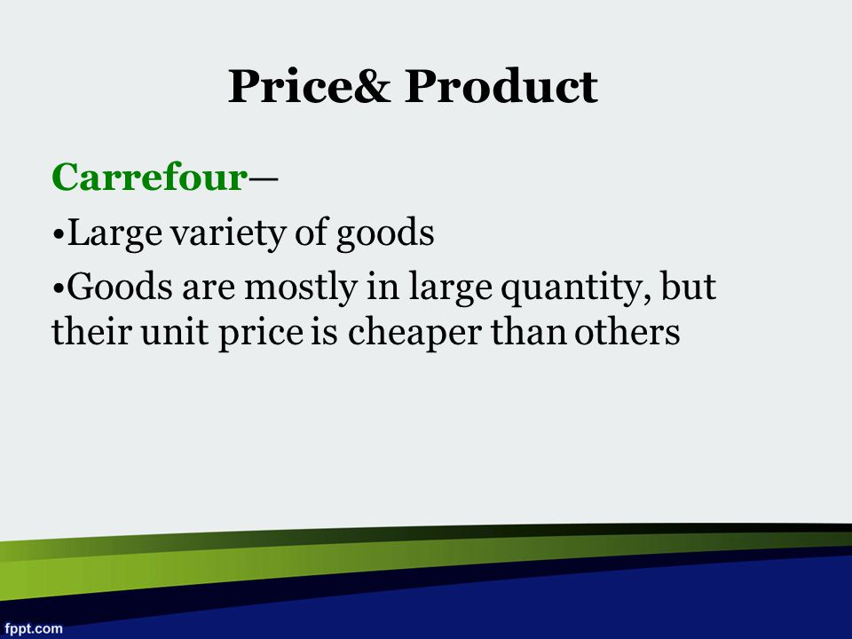 Carrefour— Large variety of goods Goods are mostly in large quantity, but their unit price is cheaper than others Price& Product