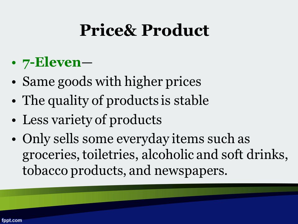 7-Eleven— Same goods with higher prices The quality of products is stable Less variety of products Only sells some everyday items such as groceries, t