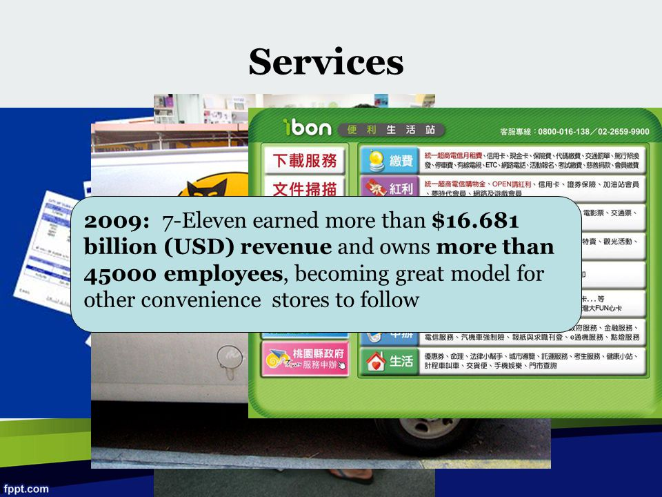 Services 2009: 7-Eleven earned more than $16.681 billion (USD) revenue and owns more than 45000 employees, becoming great model for other convenience