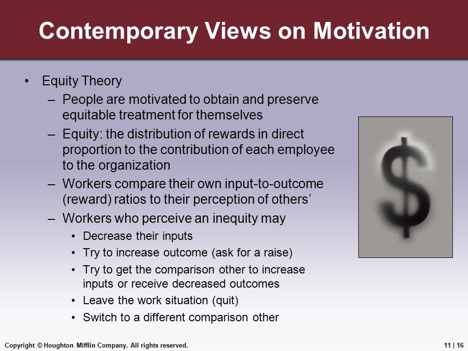 Copyright © Houghton Mifflin Company. All rights reserved.11 | 16 Contemporary Views on Motivation Equity Theory –People are motivated to obtain and p