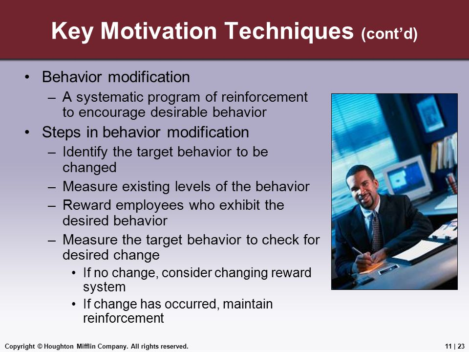 Copyright © Houghton Mifflin Company. All rights reserved.11 | 23 Key Motivation Techniques (cont'd) Behavior modification –A systematic program of re