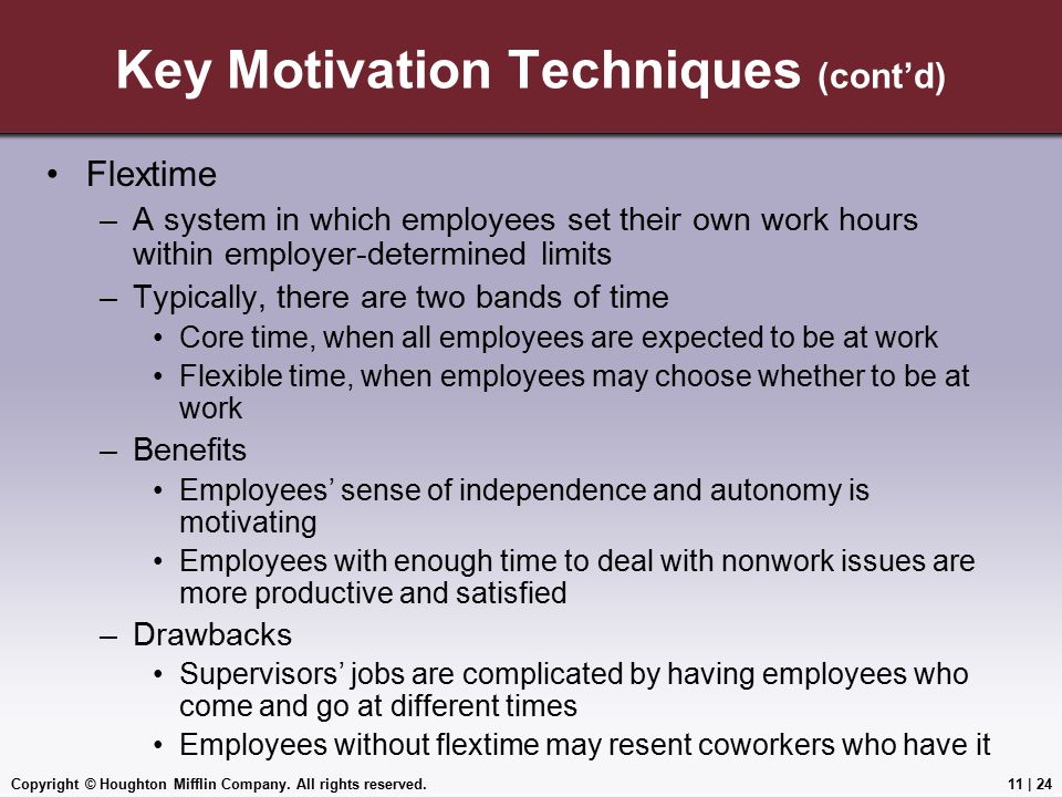 Copyright © Houghton Mifflin Company. All rights reserved.11 | 24 Key Motivation Techniques (cont'd) Flextime –A system in which employees set their o
