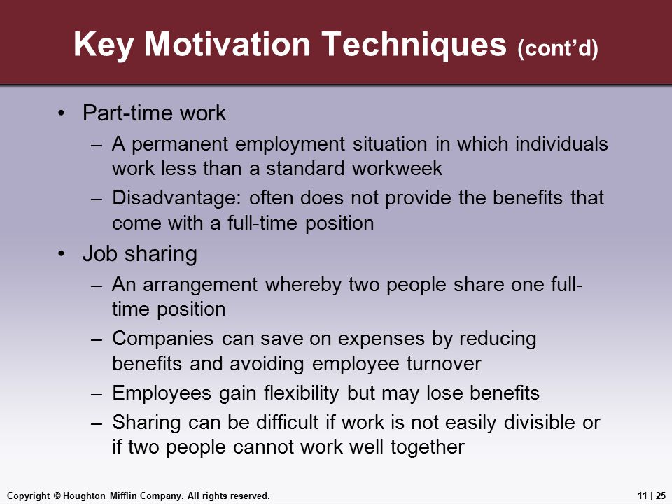 Copyright © Houghton Mifflin Company. All rights reserved.11 | 25 Key Motivation Techniques (cont'd) Part-time work –A permanent employment situation
