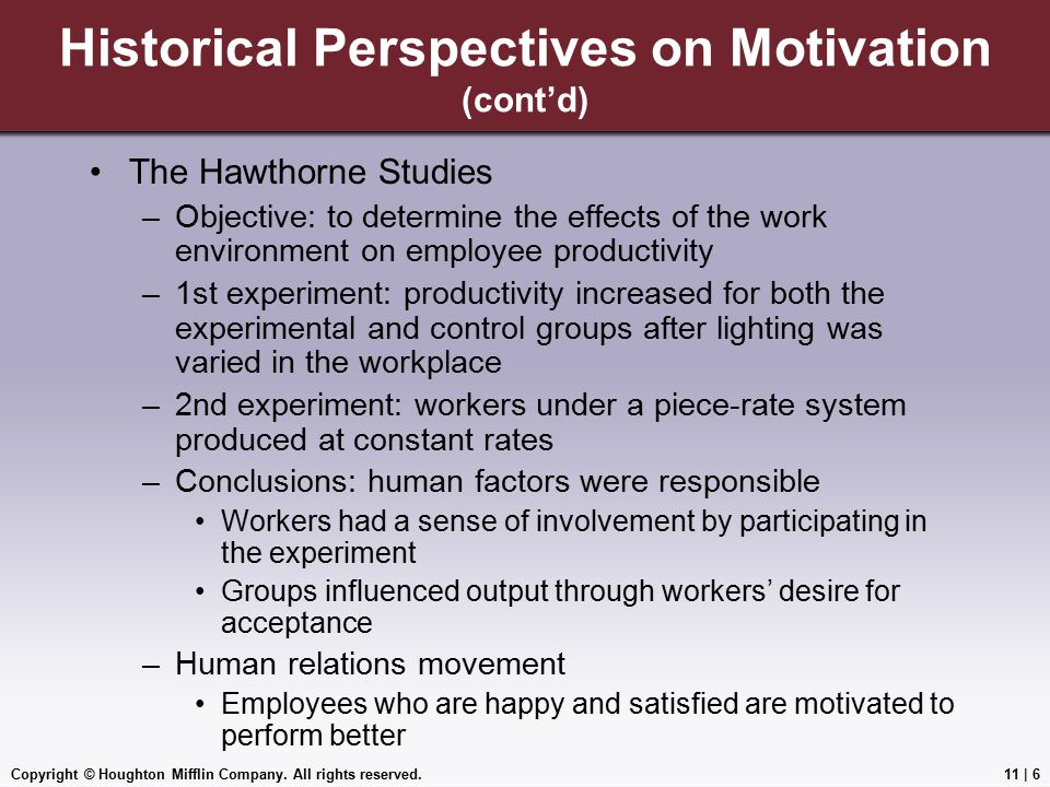 Copyright © Houghton Mifflin Company. All rights reserved.11 | 6 Historical Perspectives on Motivation (cont'd) The Hawthorne Studies –Objective: to d
