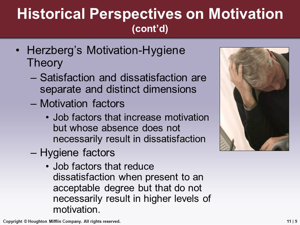 Copyright © Houghton Mifflin Company. All rights reserved.11 | 9 Historical Perspectives on Motivation (cont'd) Herzberg's Motivation-Hygiene Theory –