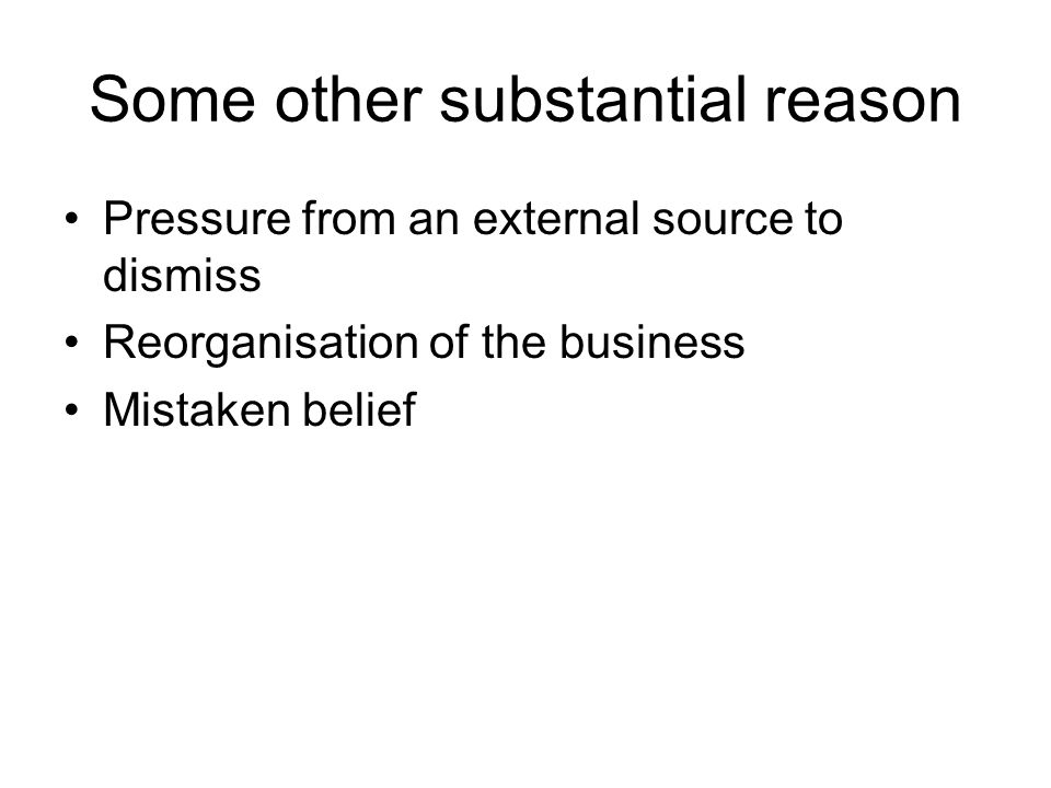 Some other substantial reason Pressure from an external source to dismiss Reorganisation of the business Mistaken belief