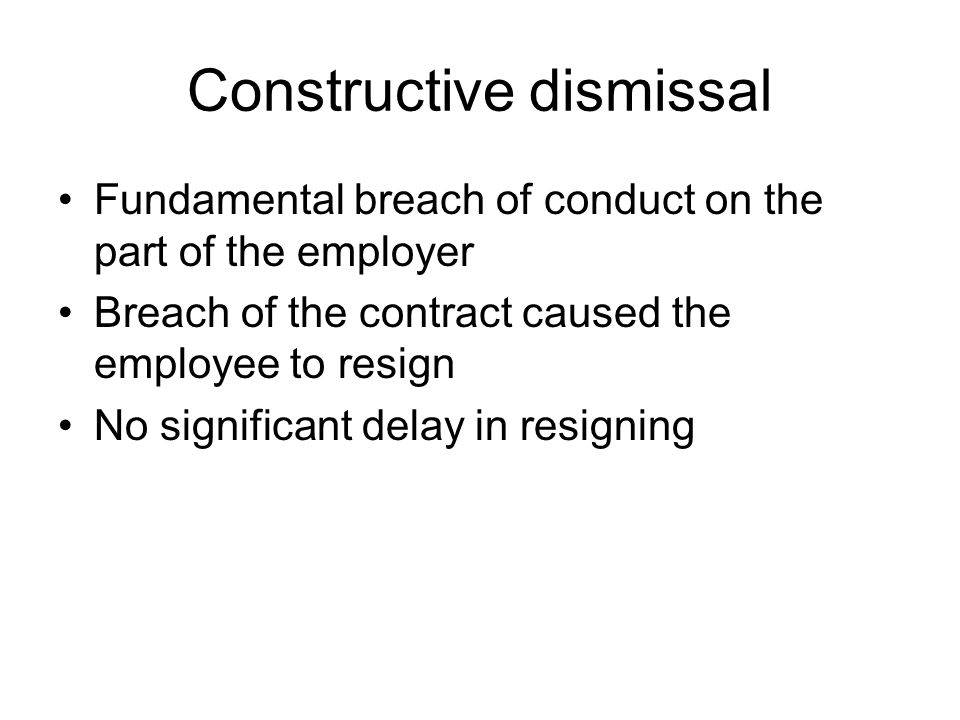 Constructive dismissal Fundamental breach of conduct on the part of the employer Breach of the contract caused the employee to resign No significant delay in resigning