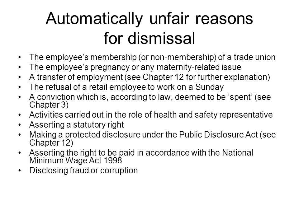 Automatically unfair reasons for dismissal The employee's membership (or non-membership) of a trade union The employee's pregnancy or any maternity-related issue A transfer of employment (see Chapter 12 for further explanation) The refusal of a retail employee to work on a Sunday A conviction which is, according to law, deemed to be 'spent' (see Chapter 3) Activities carried out in the role of health and safety representative Asserting a statutory right Making a protected disclosure under the Public Disclosure Act (see Chapter 12) Asserting the right to be paid in accordance with the National Minimum Wage Act 1998 Disclosing fraud or corruption
