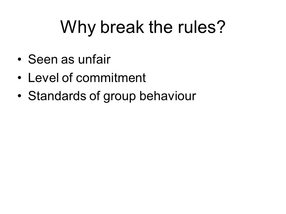 Why break the rules Seen as unfair Level of commitment Standards of group behaviour