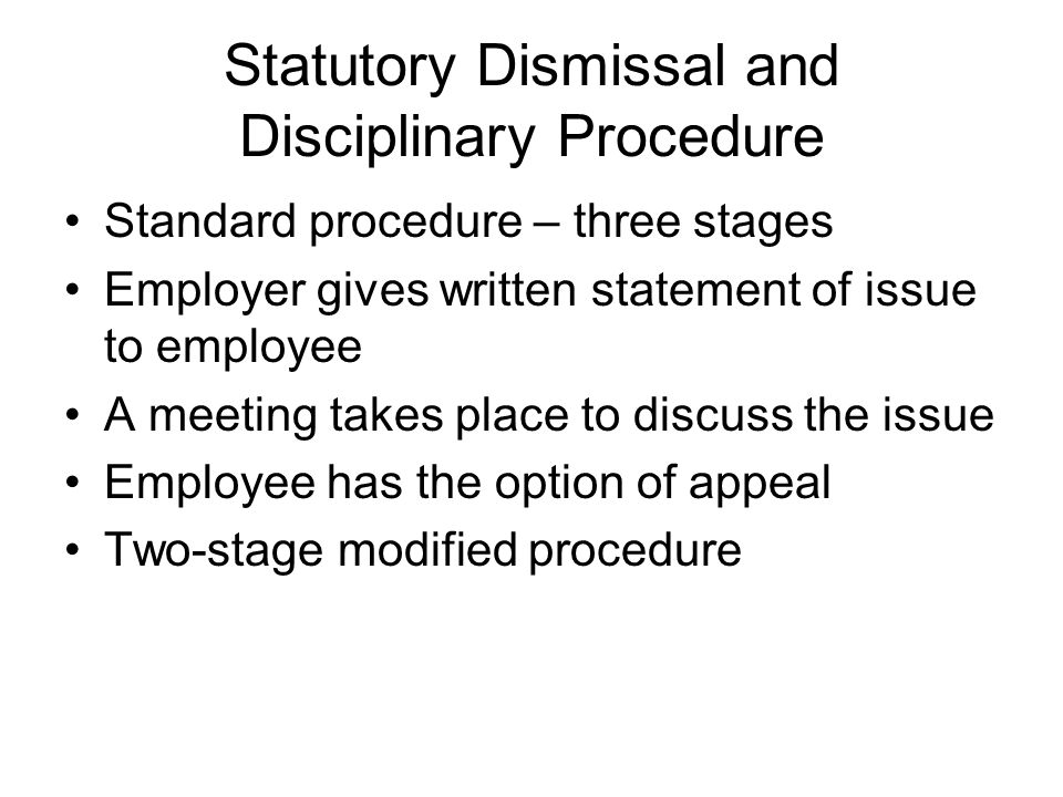 Statutory Dismissal and Disciplinary Procedure Standard procedure – three stages Employer gives written statement of issue to employee A meeting takes place to discuss the issue Employee has the option of appeal Two-stage modified procedure