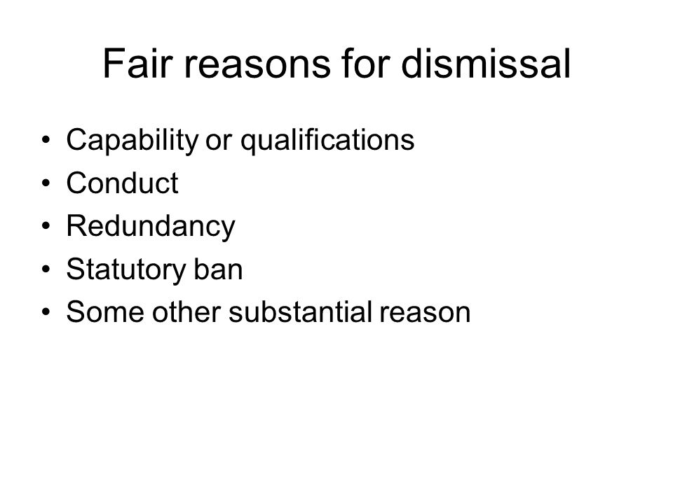 Fair reasons for dismissal Capability or qualifications Conduct Redundancy Statutory ban Some other substantial reason