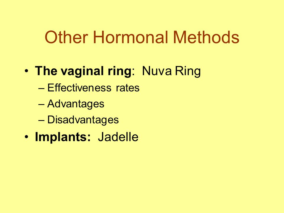 Other Hormonal Methods The vaginal ring: Nuva Ring –Effectiveness rates –Advantages –Disadvantages Implants: Jadelle