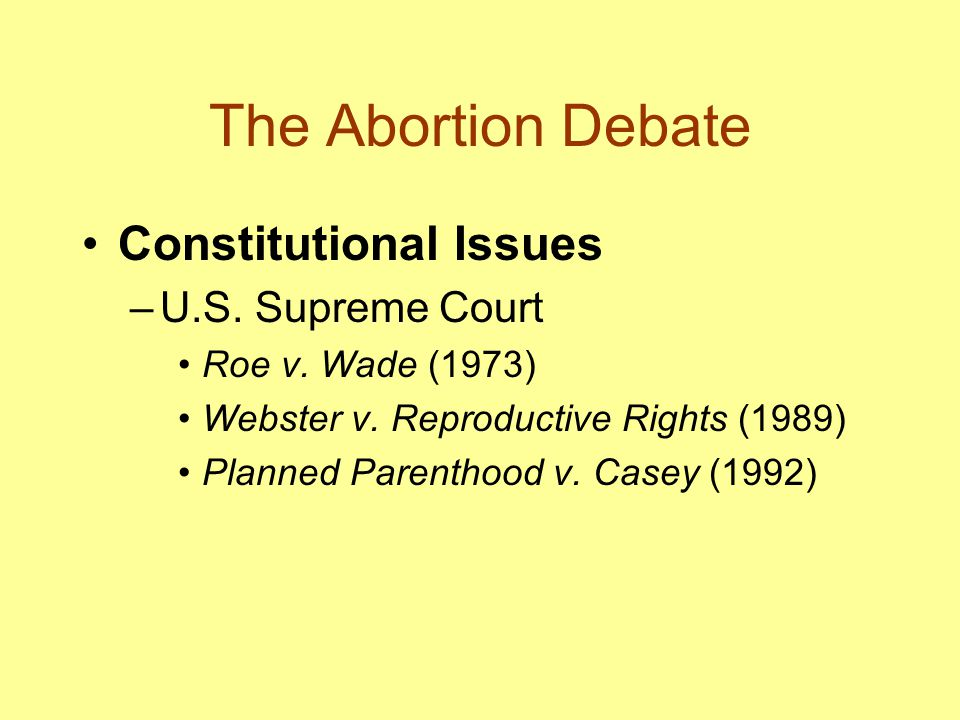 The Abortion Debate Constitutional Issues –U.S. Supreme Court Roe v. Wade (1973) Webster v. Reproductive Rights (1989) Planned Parenthood v. Casey (19