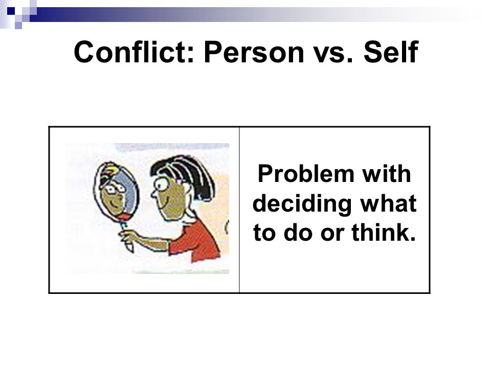 Conflict: Person vs. Self Problem with deciding what to do or think.