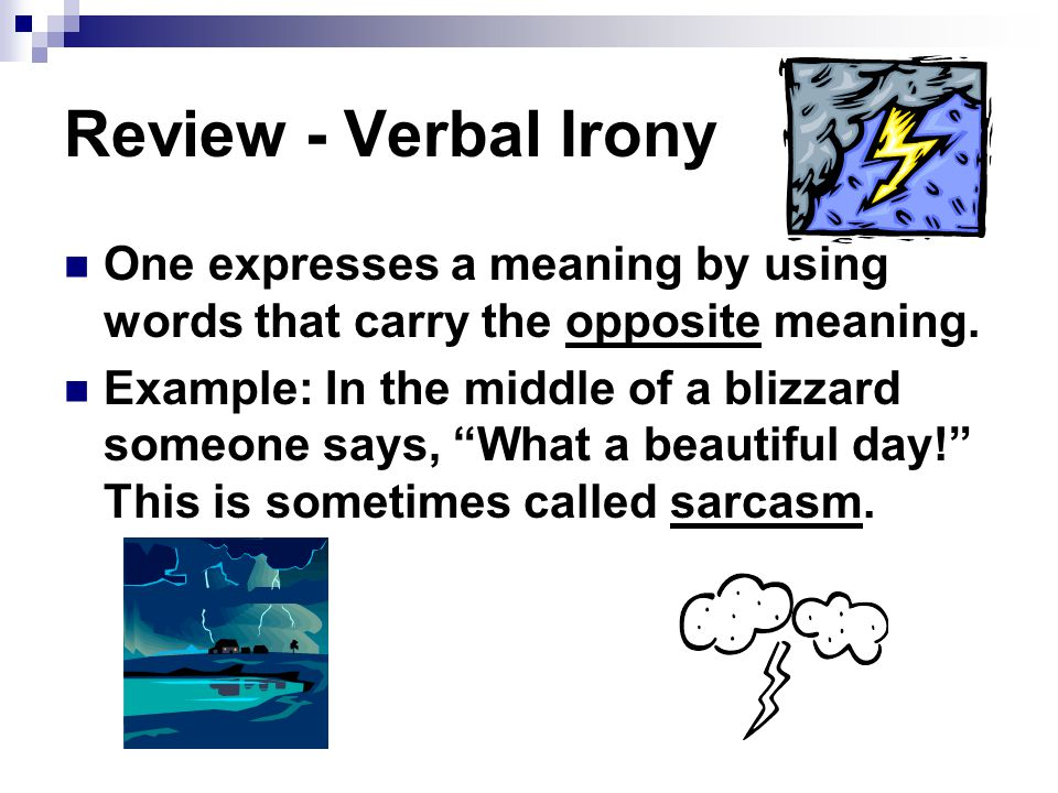 Review - Verbal Irony One expresses a meaning by using words that carry the opposite meaning.