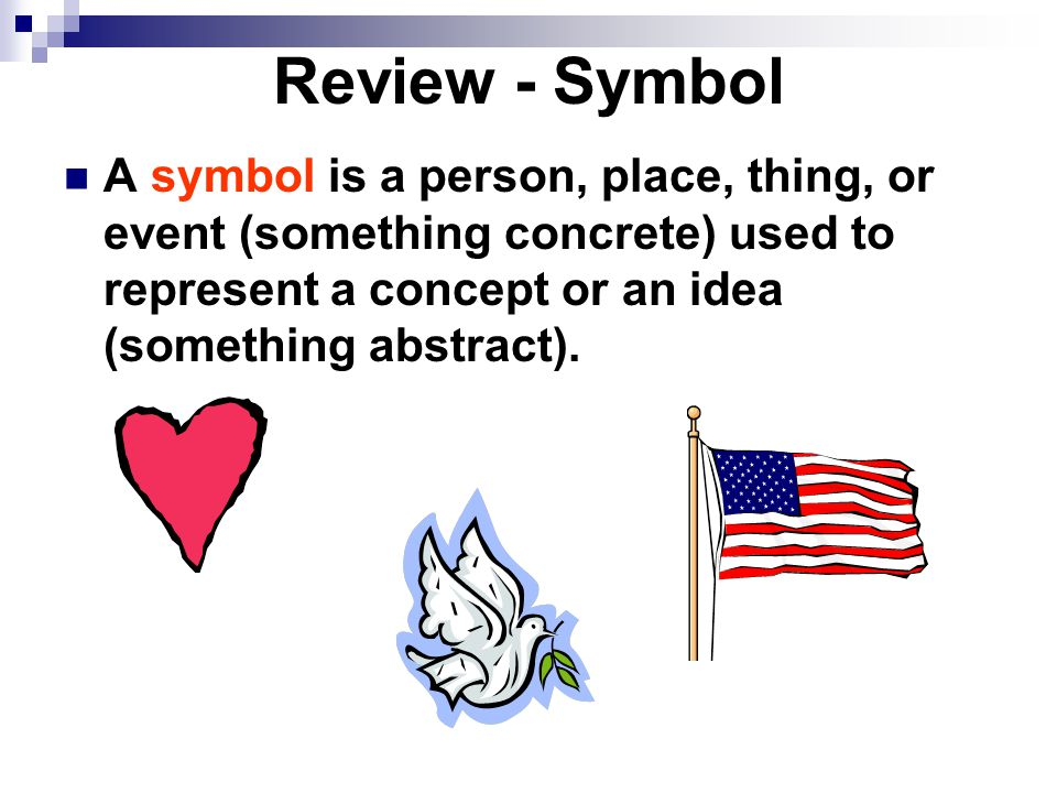 Review - Symbol A symbol is a person, place, thing, or event (something concrete) used to represent a concept or an idea (something abstract).