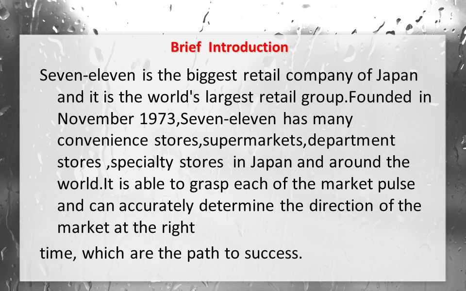 Brief Introduction Seven-eleven is the biggest retail company of Japan and it is the world s largest retail group.Founded in November 1973,Seven-eleven has many convenience stores,supermarkets,department stores,specialty stores in Japan and around the world.It is able to grasp each of the market pulse and can accurately determine the direction of the market at the right time, which are the path to success.